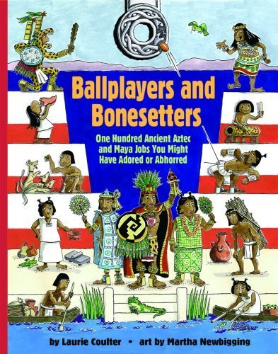 Ballplayers and Bonesetters: One Hundred Ancient Aztec and Maya Jobs You Might Have Adored or Abhorred (Jobs in History) by Coulter, Laurie (2008) Paperback PDF