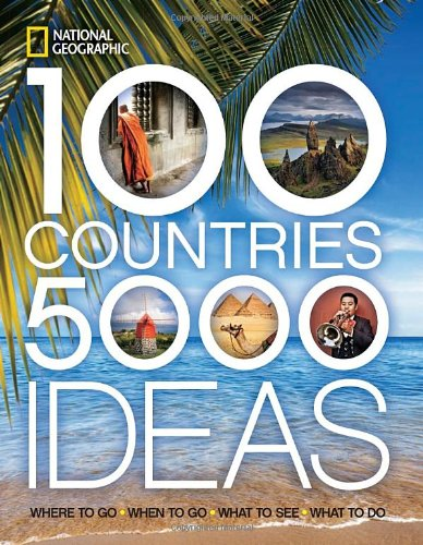 100 Countries, 5,000 Ideas: Where to Go, When to Go, What to See, What to Do - National Geographic