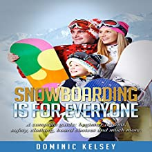 Snowboarding Is for Everyone: A Complete Guide, Beginner Lessons, Safety, Clothing, Board Choices and Much More Audiobook by Dominic Kelsey Narrated by Aaron Black