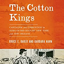 The Cotton Kings: Capitalism and Corruption in Turn-of-the-Century New York and New Orleans (       UNABRIDGED) by Bruce E. Baker, Barbara Hahn Narrated by L. J. Ganser