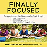 Finally Focused: The Breakthrough Natural Treatment Plan for ADHD That Restores Attention, Minimizes Hyperactivity, and Helps Eliminate Drug Side Effects | James Greenblatt,Bill Gottlieb