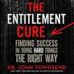 The Entitlement Cure: Finding Success in Doing Hard Things the Right Way | John Townsend