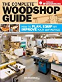 The Complete Woodshop Guide: How to Plan, Equip or Improve Your Workspace (Popular Woodworking) - 1440302294