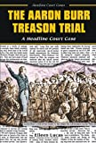 The Aaron Burr Treason Trial: A Headline Court Case (Headline Court Cases) (0766017656) by Lucas, Eileen