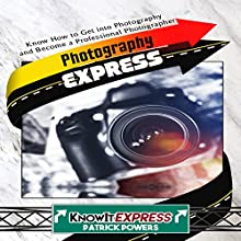 Photography Express: Know How to Get into Photography and Become a Professional Photographer: KnowIt Express Audiobook by  KnowIt Express, Patrick Powers Narrated by  KnowIt Express