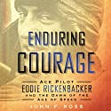 Enduring Courage: Ace Pilot Eddie Rickenbacker and the Dawn of the Age of Speed (       UNABRIDGED) by John F. Ross Narrated by Edward Herrmann