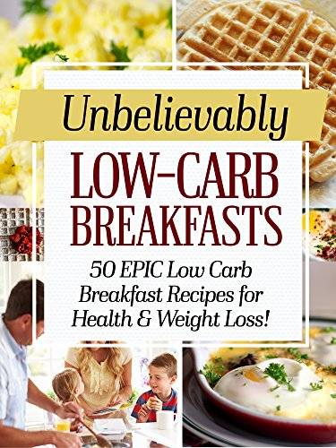 Unbelievably Low Carb Breakfasts: 50 EPIC Low-Carb Breakfast Recipes for Health and Weight Loss! by Ankit Pandey