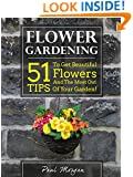 Flower Gardening: 51 Tips To Get Beautiful Flowers And The Most Out Of Your Garden