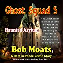 Ghost Squad 5: Haunted Asylum Audiobook by Bob Moats Narrated by Tom Force