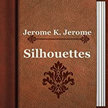 Silhouettes (       UNABRIDGED) by Jerome K. Jerome Narrated by Anastasia Bertollo