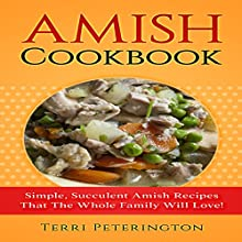Amish Cookbook: Simple, Succulent Amish Recipes That the Whole Family Will Love! Audiobook by Terri Peterington Narrated by Bo Morgan