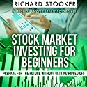 Stock Market Investing for Beginners: How Anyone Can Have a Wealthy Retirement by Ignoring Much of the Standard Advice and Without Wasting Time or Getting Scammed Audiobook by Richard Stooker Narrated by James Killavey
