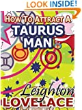How To Attract A Taurus Man - The Astrology for Lovers Guide to Understanding Taurus Men, Horoscope Compatibility Tips and Much More