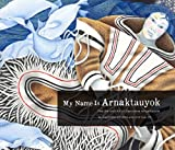 img - for My Name Is Arnaktauyok: The Life and Art of Germaine Arnaktauyok book / textbook / text book