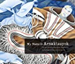 My Name Is Arnaktauyok: The Life and...