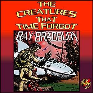 The Creatures That Time Forgot | [Ray Bradbury]
