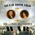 Mr and Mrs Madison's War: America's First Couple and the Second War of Independence (       UNABRIDGED) by Hugh Howard Narrated by John Chancer