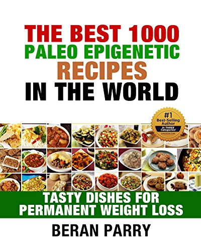 The Best 1000 Paleo Epigenetic Recipes in the World: Tasty Dishes for Permanent Weight Loss (Ultimate Fitness - Diet and Nutrition - Paleo Epigenetic) by Beran Parry