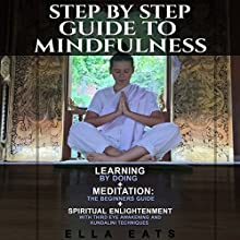 Step by Step Guide to Mindfulness: Learning by Doing + Meditation: The Beginners Guide + Spiritual Enlightenment with Third Eye Awakening and Kundalini Techniques | Livre audio Auteur(s) : Ella Eats Narrateur(s) : Kathleen Holeman