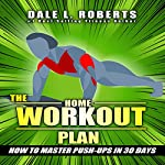 The Home Workout Plan: How to Master Push-ups in 30 Days | Dale L. Roberts