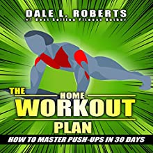 The Home Workout Plan: How to Master Push-ups in 30 Days Audiobook by Dale L. Roberts Narrated by Marcus Schweiz
