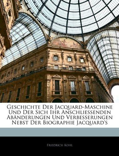 Geschichte Der Jacquard-Maschine Und Der Sich Ihr Anschliessenden Abanderungen Und Verbesserungen Nebst Der Biographie Jacquard's