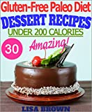 "Gluten-Free Paleo Diet: Amazing Paleo Dessert Recipes For Healthy Eating And Weight Loss ""The Delicious Way"" (Under 200 Calories Per Serving)"