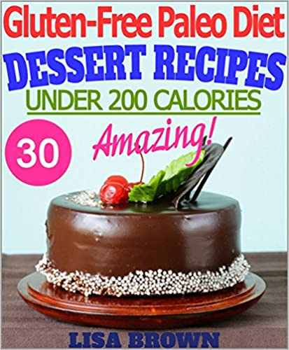 Amazing Paleo Dessert Recipes (UNDER 200 Calories Per Serving) For Healthy Eating And Weight Loss