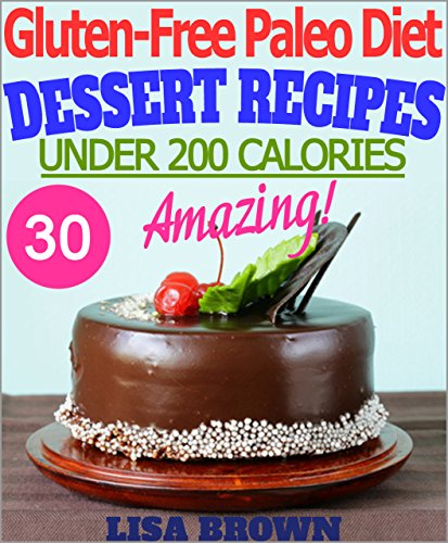 "Gluten-Free Paleo Diet: Amazing Paleo Dessert Recipes For Healthy Eating And Weight Loss ""The Delicious Way"" (Under 200 Calories Per Serving) by Lisa Brown"