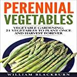 Perennial Vegetables: Vegetable Gardening: 21 Vegetables to Plant Once and Harvest Forever | William Blackburn