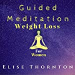 Guided Meditation Weight Loss for Women   Elise Thornton