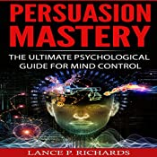 Persuasion Mastery: The Ultimate Psychological Guide for Mind Control | [Lance P. Richards]