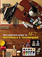 Complete Guide to Art Techniques and Materials: Everything there is to know about the art world