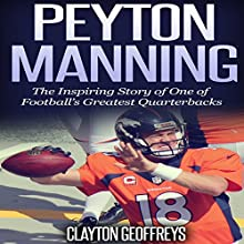 Peyton Manning: The Inspiring Story of One of Football's Greatest Quarterbacks: Football Biography Books (       UNABRIDGED) by Clayton Geoffreys Narrated by Dave Wright