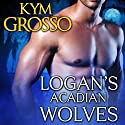 Logan's Acadian Wolves: Immortals of New Orleans, Book 4 Audiobook by Kym Grosso Narrated by Ryan West