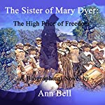 The Sister of Mary Dyer: The High Price of Freedom, A Biographical Novel | Ann Bell