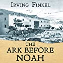 The Ark Before Noah: Decoding the Story of the Flood (       UNABRIDGED) by Irving Finkel Narrated by Irving Finkel, Gareth Armstrong