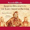 The Iroquois and Diplomacy on the Early American Frontier Audiobook by Timothy J. Shannon Narrated by George K. Wilson