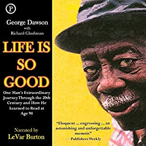 Life Is So Good: One Man's Extraordinary Journey through the 20th Century and How He Learned to Read at Age 98 | [George Dawson, Richard Glaubman]
