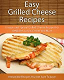 Easy Grilled Cheese Recipes: Unique and Special Grilled Cheese Recipes For Breakfast, Lunch, Dinner and More (The Easy Recipe)