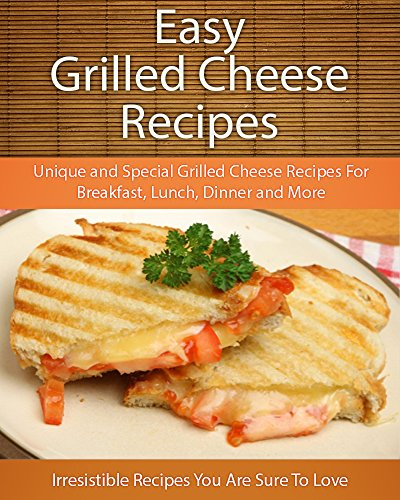 Easy Grilled Cheese Recipes: Unique and Special Grilled Cheese Recipes For Breakfast, Lunch, Dinner and More (The Easy Recipe) by Echo Bay Books