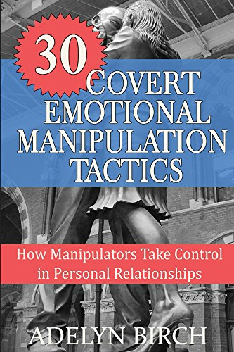 30 Covert Emotional Manipulation Tactics: How Manipulators Take Control In Personal Relationships, by Adelyn Birch