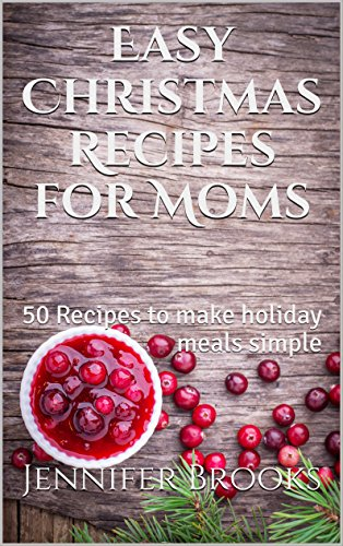 Book: Easy Christmas Recipes for Moms - 50 Recipes to make holiday meals simple (Easy Recipes for Moms Book 1) by Jennifer Brooks