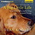 A Big Little Life: A Memoir of a Joyful Dog Named Trixie (       UNABRIDGED) by Dean Koontz Narrated by Christopher Lane