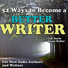 52 Ways to Become a Better Writer: For New Indie Authors and Writers (       UNABRIDGED) by J. B. Snow, Casey Keller Narrated by Erik Baker