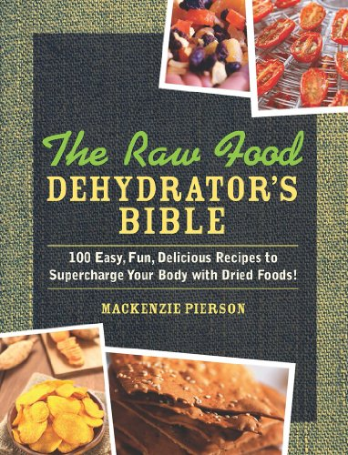 The Raw Food Dehydrator's Bible: 100 Easy, Fun, Delicious Recipes to Supercharge Your Body with Dried Foods! by MacKenzie Pierson