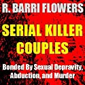 Serial Killer Couples: Bonded by Sexual Depravity, Abduction, and Murder (       UNABRIDGED) by R. Barri Flowers Narrated by Mark Huff