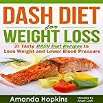 DASH Diet for Weight Loss: 21 Tasty DASH Diet Recipes to Lose Weight and Lower Blood Pressure: Lose Weight and Stay Fit | Amanda Hopkins