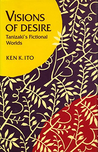 Visions of Desire: Tanizaki?s Fictional Worlds (Stanford Series in Philosophy), Ito, Ken  K.