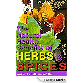 The Natural Health Benefits of Herbs and Spices: What Herbs and Spices Can Do for Your Health, and How to Work Herbs and Spices into your Everyday Diet (English Edition)